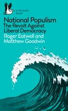 National Populism - The Revolt Against Liberal Democracy ebook by Matthew Goodwin, Roger Eatwell