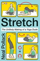 Stretch - The Unlikely Making of a Yoga Dude ebook by Neal Pollack