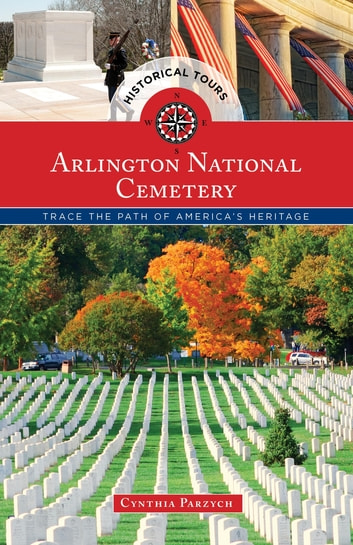 Historical Tours Arlington National Cemetery - Trace the Path of America's Heritage ebook by Cynthia Parzych