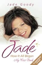 Jade - How it All Began: My First Book ebook by Jade Goody