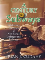 A Century of Subways: Celebrating 100 Years of New York's Underground Railways ebook by Brian J. Cudahy