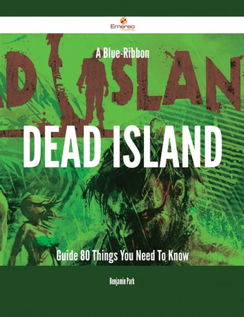 A Blue-Ribbon Dead Island Guide - 80 Things You Need To Know ebook by Benjamin Park