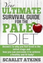 Your Ultimate Survival Guide for the Paleo Diet: Answers to Why You Feel Tired in the Initial Stage and How You Can Overcome it to Achieve a Healthy and Fit Body! ebook by Scarlet Atkins