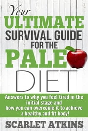 Your Ultimate Survival Guide for the Paleo Diet: Answers to Why You Feel Tired in the Initial Stage and How You Can Overcome it to Achieve a Healthy and Fit Body! - All about the Paleo Diet, #2 ebook by Scarlet Atkins
