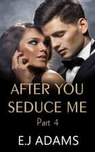 After You Seduce Me Part 4 ebook by E.J. Adams