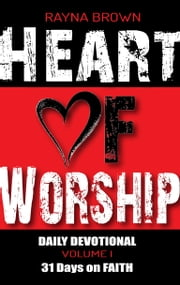 Heart of Worship Daily Devotional Vol. 1 - 31 Days on Faith ebook by Rayna Brown