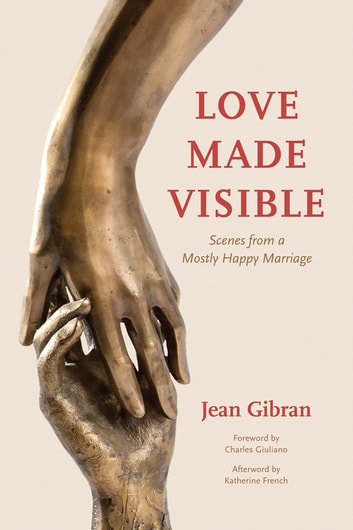 Love Made Visible - Scenes from a Mostly Happy Marriage ebook by Jean Gibran,Katherine French,Charles Giuliano