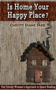 Is Home Your Happy Place?: The Unruly Woman's Approach to Space Healing ebook by Christy Diane Farr