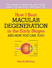 How I Beat Macular Degeneration in the Early Stages and How You Can, Too! - Your guide to improving your vision, higher energy levels, and longer life ebook by Alan McClain