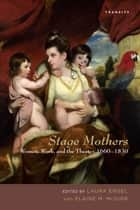 Stage Mothers - Women, Work, and the Theater, 1660–1830 ebook by Laura Engel, Elaine M. McGirr, Helen E. M. Brooks,...