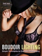 Boudoir Lighting - Simple Techniques for Dramatic Photography ebook by Robin Owen