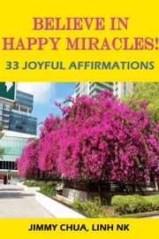 Believe In Happy Miracles - 33 Joyful Affirmations ebook by JIMMY CHUA,LINH NK
