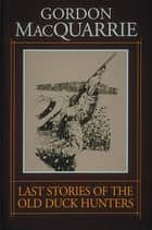 Last Stories of the Old Duck Hunters ebook by Gordon MacQuarrie