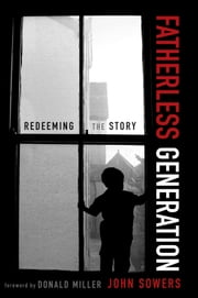 Fatherless Generation - Redeeming the Story ebook by John A. Sowers,Donald Miller