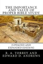 The Importance and Value of Proper Bible Study (Updated and Expanded Edition) ebook by Edward D. Andrews, R. A. Torrey