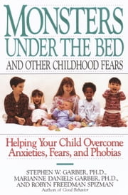 Monsters Under the Bed and Other Childhood Fears - Helping Your Child Overcome Anxieties, Fears, and Phobias ebook by Stephen W. Garber, Ph.D.,Robyn Freedman Spizman,Marianne Daniels Garber