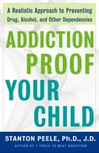Addiction Proof Your Child ebook by Stanton Peele, Ph.D. J.D.