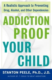 Addiction Proof Your Child - A Realistic Approach to Preventing Drug, Alcohol, and Other Dependencies ebook by Stanton Peele, Ph.D. J.D.