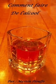 Comment faire de l'alcool ebook by Martin Plouffe