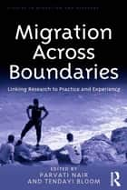 Migration Across Boundaries - Linking Research to Practice and Experience ebook by Parvati Nair, Tendayi Bloom