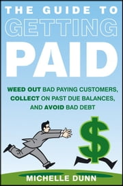 The Guide to Getting Paid - Weed Out Bad Paying Customers, Collect on Past Due Balances, and Avoid Bad Debt ebook by Michelle Dunn