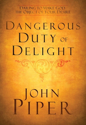 The Dangerous Duty of Delight - Daring to Make God Your Greatest Desire eBook by John Piper
