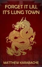 Forget It Liu, It's Lung Town ebook by Matthew Karabache