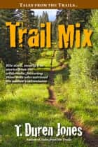 Trail Mix - Bite sized, mostly true stories from the wilderness, featuring those who survived the author's adventures ebook by T. Duren Jones