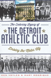 The Enduring Legacy of the Detroit Athletic Club - Driving the Motor City ebook by Ken Voyles,Mary Rodrique