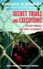 Secret Trials and Executions - Military Tribunals and the Threat to Democracy ebook by Barbara Olshansky, Center For Constitutional Rights