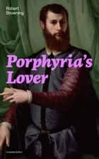 Porphyria's Lover (Complete Edition): A Psychological Poem from one of the most important Victorian poets and playwrights, regarded as a sage and philosopher-poet, known for My Last Duchess, The Pied Piper of Hamelin, Paracelsus… ebook by Robert  Browning