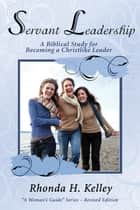 Servant Leadership - A Biblical Study for Becoming a Christlike Leader ebook by Rhonda Kelley