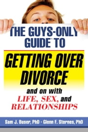 The Guys-Only Guide to Getting Over Divorce and on with Life, Sex, and Relationships ebook by Sam J. Buser,Glenn F. Sternes