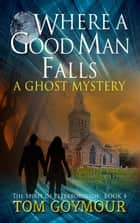 Where A Good Man Falls - The Spirit of Peterborough, #4 ebook by Tom Goymour