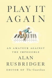 Play It Again - An Amateur Against the Impossible ebook by Alan Rusbridger