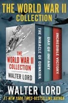 The World War II Collection - The Miracle of Dunkirk, Day of Infamy, and Incredible Victory ebook by Walter Lord