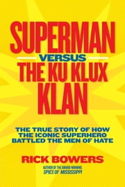 Superman versus the Ku Klux Klan - The True Story of How the Iconic Superhero Battled the Men of Hate ebook by Richard Bowers