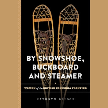 By Snowshoe, Buckboard and Steamer - Women of the British Columbia Frontier audiobook by Kathryn Bridge