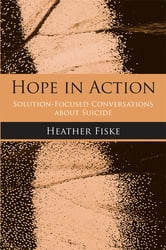 Hope in Action - Solution-Focused Conversations About Suicide ebook by Heather Fiske