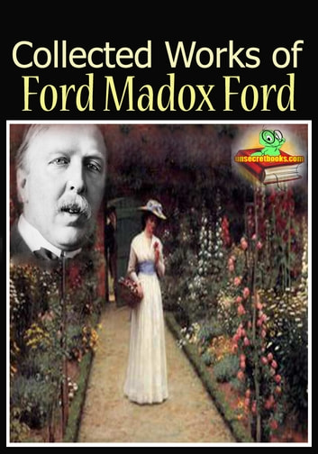 The Collected Works of Ford Madox Ford : ( 7 Works! ) - (Romance, The Good Soldier, Privy Seal, The Fifth Queen, And More!) ebook by Ford Madox Ford