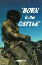 Born in the Cattle - Aborigines in cattle country ebook by Ann McGrath