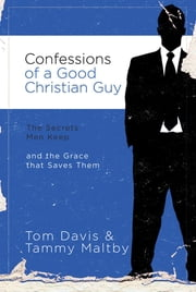 Confessions of a Good Christian Guy - The Secrets Men Keep and the Grace that Saves Them ebook by Tom Davis,Thomas J. Davis,Tammy Maltby