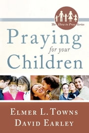 Praying for Your Children: (The How to Pray Series) ebook by Elmer Towns, David Earley