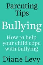 Parenting Tips: Bullying - How to Help Your Child Cope With Bullying ebook by Diane Levy