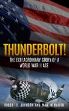 Thunderbolt! (Annotated) - The Extraordinary Story of a World War II Ace ebook by