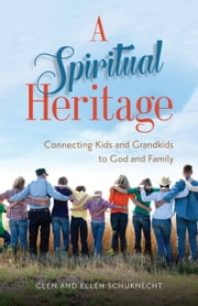 Spiritual Heritage, A - Connecting Kids and Grandkids to God and Family ebook by Glen Schuknecht, Ellen Bragg