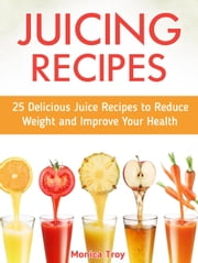 Juicing Recipes: 25 Delicious Juice Recipes to Reduce Weight and Improve Your Health ebook by Monika Troy