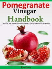 Pomegranate Vinegar Handbook - Unleash the Power of Pomegranate Vinegar to Heal Your Body ebook by Sue Davis
