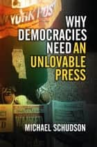 Why Democracies Need an Unlovable Press ebook by Michael Schudson