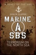 Marine A SBS - Terrorism on the North Sea ebook by Shaun Clarke